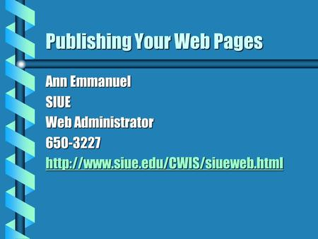 Publishing Your Web Pages Ann Emmanuel SIUE Web Administrator 650-3227