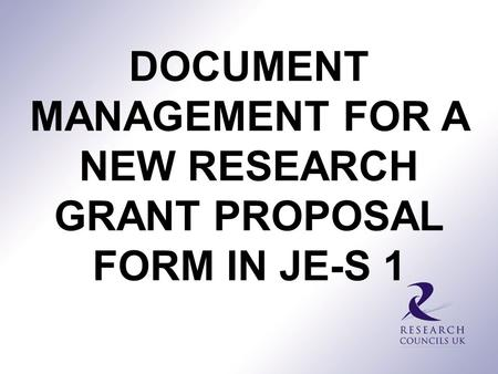 DOCUMENT MANAGEMENT FOR A NEW RESEARCH GRANT PROPOSAL FORM IN JE-S 1.