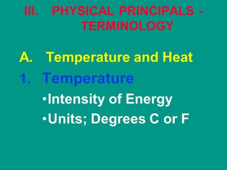 III.PHYSICAL PRINCIPALS - TERMINOLOGY A. Temperature and Heat 1. Temperature Intensity of Energy Units; Degrees C or F.