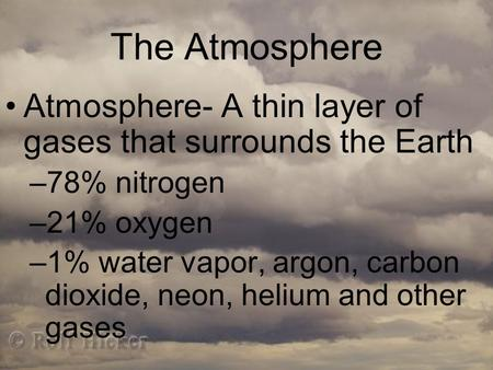 The Atmosphere Atmosphere- A thin layer of gases that surrounds the Earth –78% nitrogen –21% oxygen –1% water vapor, argon, carbon dioxide, neon, helium.