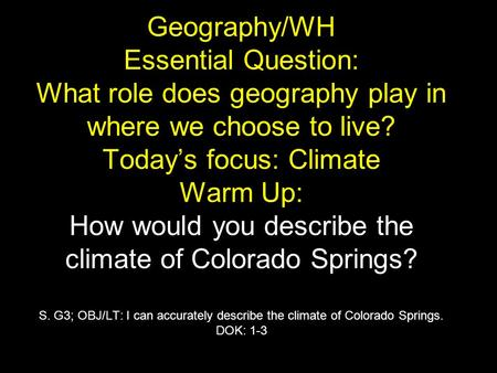Geography/WH Essential Question: What role does geography play in where we choose to live? Today's focus: Climate Warm Up: How would you describe the climate.