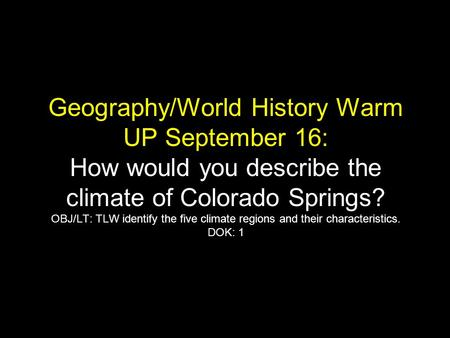 Geography/World History Warm UP September 16: How would you describe the climate of Colorado Springs? OBJ/LT: TLW identify the five climate regions and.