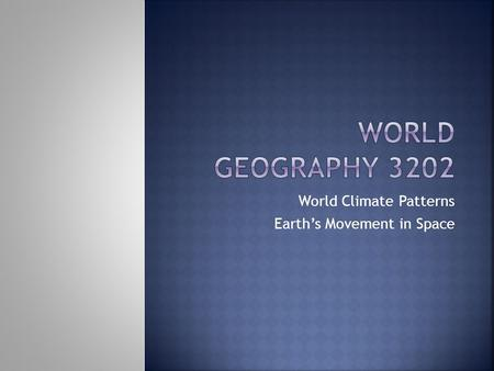 World Climate Patterns Earth's Movement in Space.