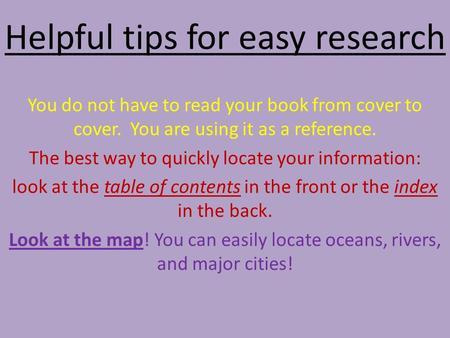 Helpful tips for easy research You do not have to read your book from cover to cover. You are using it as a reference. The best way to quickly locate your.