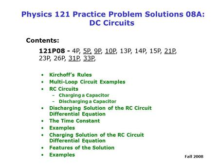 Fall 2008 Physics 121 Practice Problem Solutions 08A: DC Circuits Contents: 121P08 - 4P, 5P, 9P, 10P, 13P, 14P, 15P, 21P, 23P, 26P, 31P, 33P, Kirchoff's.