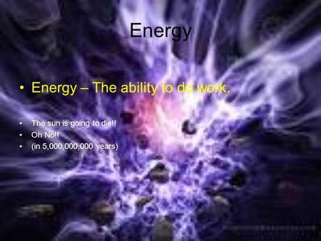 Energy Energy – The ability to do work. The sun is going to die!! Oh No!! (in 5,000,000,000 years)
