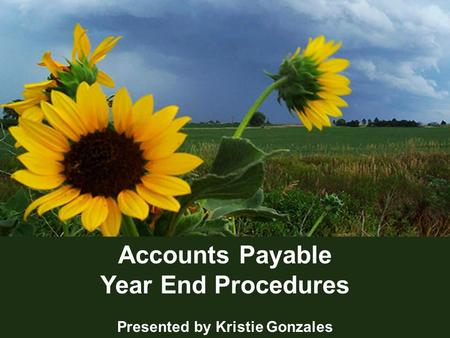 1 Accounts Payable Year End Procedures Presented by Kristie Gonzales.