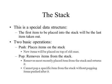 The Stack This is a special data structure: –The first item to be placed into the stack will be the last item taken out. Two basic operations: –Push: Places.