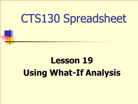 CTS130 Spreadsheet Lesson 19 Using What-If Analysis.