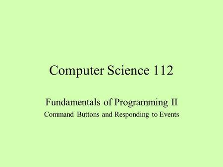 Computer Science 112 Fundamentals of Programming II Command Buttons and Responding to Events.