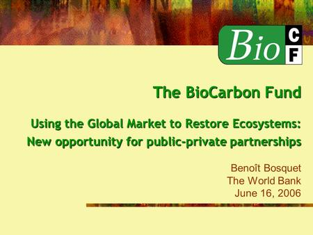 The BioCarbon Fund Using the Global Market to Restore Ecosystems: New opportunity for public-private partnerships The BioCarbon Fund Using the Global Market.