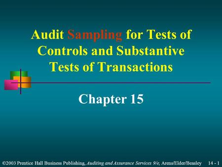 ©2003 Prentice Hall Business Publishing, Auditing and Assurance Services 9/e, Arens/Elder/Beasley 14 - 1 Audit Sampling for Tests of Controls and Substantive.