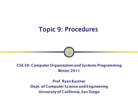 Topic 9: Procedures CSE 30: Computer Organization and Systems Programming Winter 2011 Prof. Ryan Kastner Dept. of Computer Science and Engineering University.