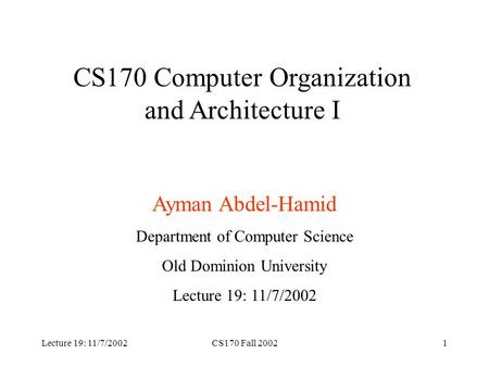 Lecture 19: 11/7/2002CS170 Fall 20021 CS170 Computer Organization and Architecture I Ayman Abdel-Hamid Department of Computer Science Old Dominion University.