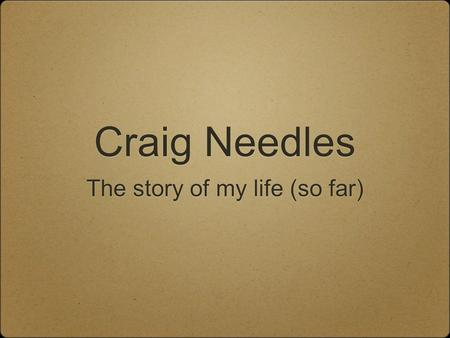 Craig Needles The story of my life (so far). The Start I was born on August 27, 1987 I was born in Philadelphia My family lived in Newtown We still live.