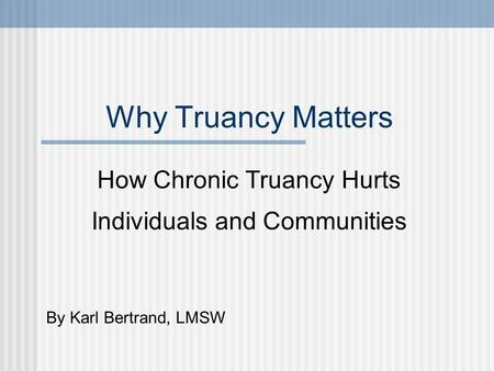 Why Truancy Matters How Chronic Truancy Hurts Individuals and Communities By Karl Bertrand, LMSW.