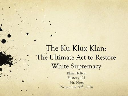 The Ku Klux Klan: The Ultimate Act to Restore White Supremacy Blair Holton History 121 Mr. Noel November 28 th, 2014.