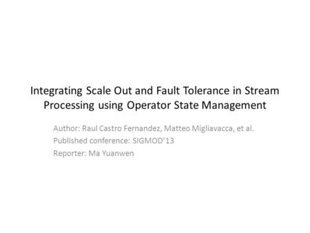 Integrating Scale Out and Fault Tolerance in Stream Processing using Operator State Management Author: Raul Castro Fernandez, Matteo Migliavacca, et al.