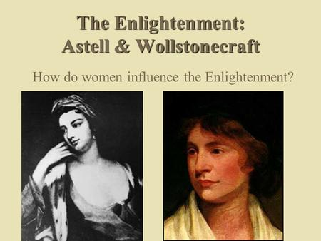 The Enlightenment: Astell & Wollstonecraft How do women influence the Enlightenment?