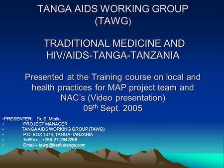 TANGA AIDS WORKING GROUP (TAWG ) TRADITIONAL MEDICINE AND HIV/AIDS-TANGA-TANZANIA Presented at the Training course on local and health practices for MAP.