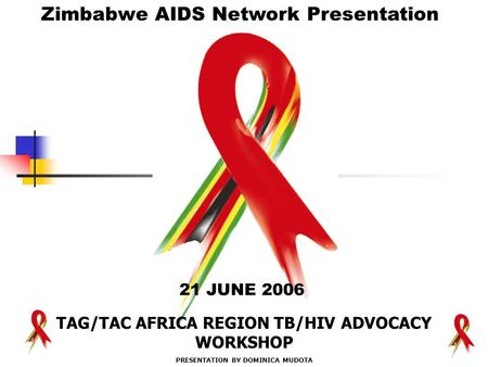 "21 JUNE 2006 Zimbabwe AIDS Network Presentation "" TAG/TAC AFRICA REGION TB/HIV ADVOCACY WORKSHOP PRESENTATION BY DOMINICA MUDOTA."