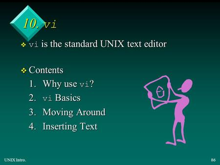 UNIX Intro.86 10. vi  vi is the standard UNIX text editor v Contents 1.Why use vi ? 2. vi Basics 3.Moving Around 4.Inserting Text.