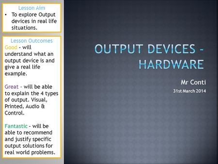 Mr Conti 31st March 2014 Lesson Aim To explore Output devices in real life situations. Lesson Outcomes Good – will understand what an output device is.