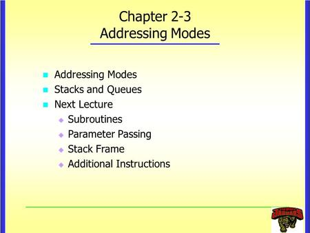 Chapter 2-3 Addressing Modes Addressing Modes Stacks and Queues Next Lecture   Subroutines   Parameter Passing   Stack Frame   Additional Instructions.