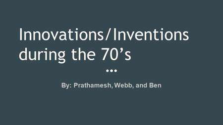 Innovations/Inventions during the 70's By: Prathamesh, Webb, and Ben.