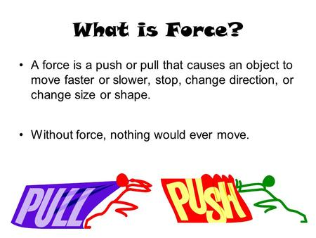 What is Force? A force is a push or pull that causes an object to move faster or slower, stop, change direction, or change size or shape. Without force,