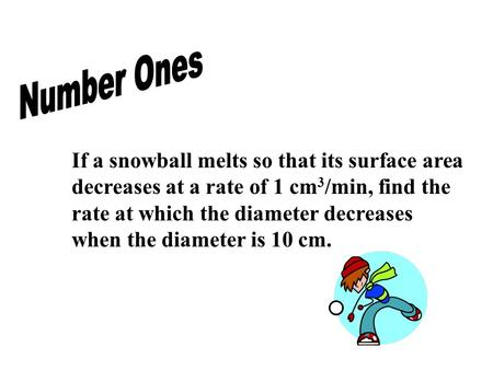 If a snowball melts so that its surface area decreases at a rate of 1 cm 3 /min, find the rate at which the diameter decreases when the diameter is 10.