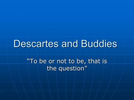 "Descartes and Buddies ""To be or not to be, that is the question"""