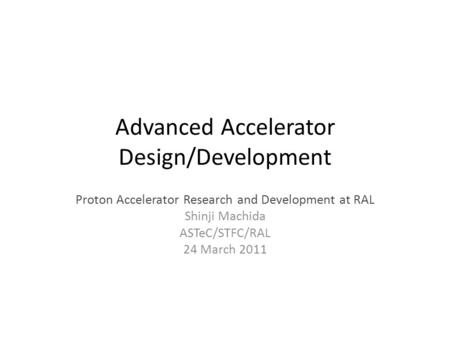 Advanced Accelerator Design/Development Proton Accelerator Research and Development at RAL Shinji Machida ASTeC/STFC/RAL 24 March 2011.