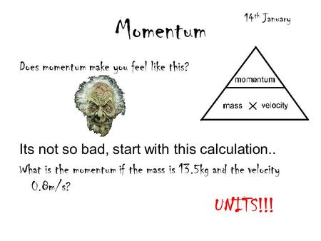 Momentum Does momentum make you feel like this? Its not so bad, start with this calculation.. What is the momentum if the mass is 13.5kg and the velocity.