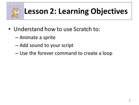 1 Understand how to use Scratch to: – Animate a sprite – Add sound to your script – Use the forever command to create a loop Lesson 2: Learning Objectives.