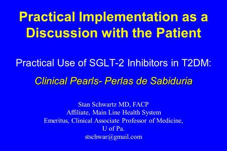 Practical Implementation as a Discussion with the Patient Practical Use of SGLT-2 Inhibitors in T2DM: Clinical Pearls- Perlas de Sabiduria Stan Schwartz.
