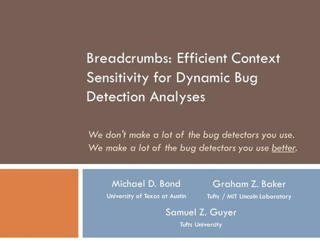 Breadcrumbs: Efficient Context Sensitivity for Dynamic Bug Detection Analyses Michael D. Bond University of Texas at Austin Graham Z. Baker Tufts / MIT.