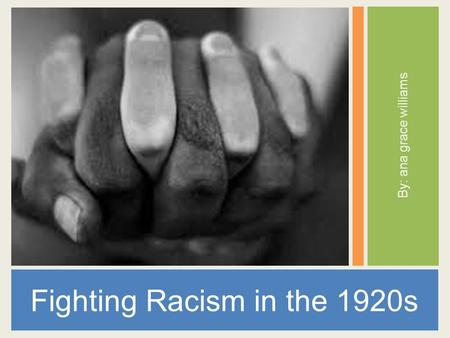 By: ana grace williams Fighting Racism in the 1920s.