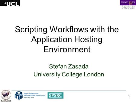 1 Scripting Workflows with the Application Hosting Environment Stefan Zasada University College London.