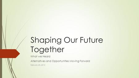 Shaping Our Future Together What we Heard Alternatives and Opportunities Moving Forward February 23, 2015.