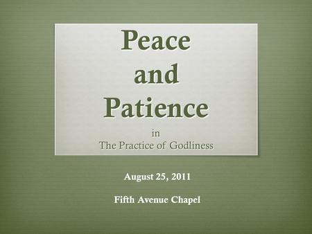 Peace and Patience in The Practice of Godliness August 25, 2011 Fifth Avenue Chapel.