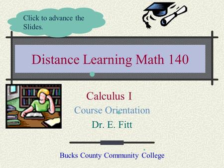 Distance Learning Math 140 Course Orientation Dr. E. Fitt Bucks County Community College Click to advance the Slides. Calculus I.