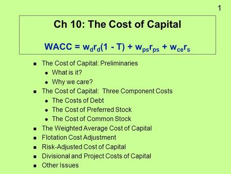 1 Ch 10: The Cost of Capital WACC = w d r d (1 - T) + w ps r ps + w ce r s The Cost of Capital: Preliminaries What is it? Why we care? The Cost of Capital: