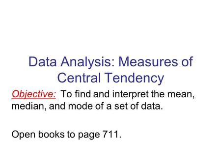 Data Analysis: Measures of Central Tendency Objective: To find and interpret the mean, median, and mode of a set of data. Open books to page 711.