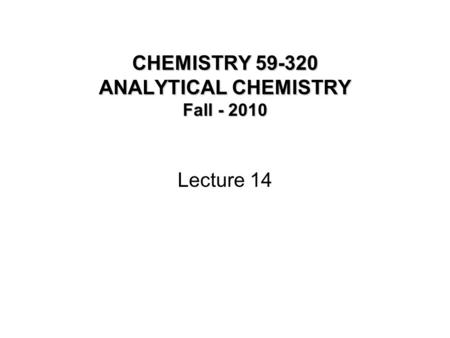 CHEMISTRY 59-320 ANALYTICAL CHEMISTRY Fall - 2010 Lecture 14.