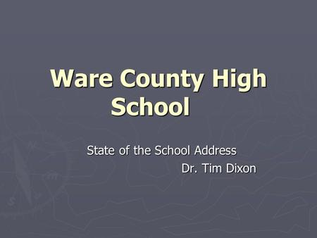 Ware County High School State of the School Address Dr. Tim Dixon Dr. Tim Dixon.