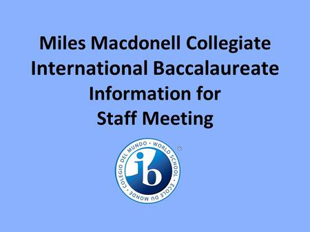 Miles Macdonell Collegiate International Baccalaureate Information for Staff Meeting.