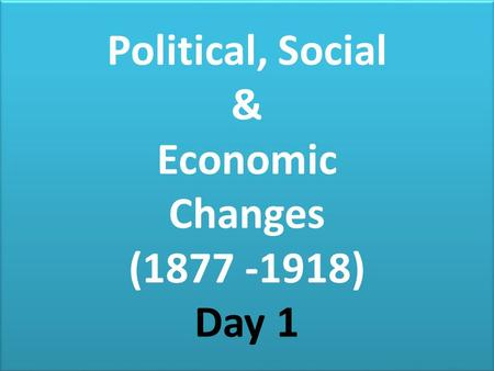 Political, Social & Economic Changes ( ) Day 1
