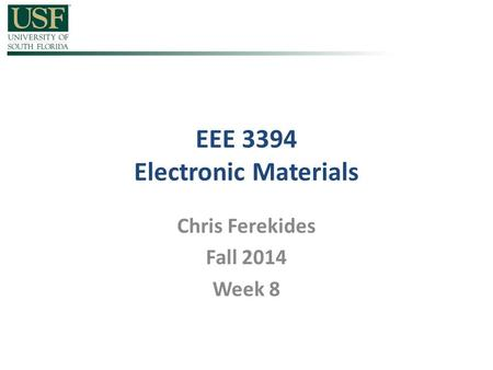 EEE 3394 Electronic Materials Chris Ferekides Fall 2014 Week 8.