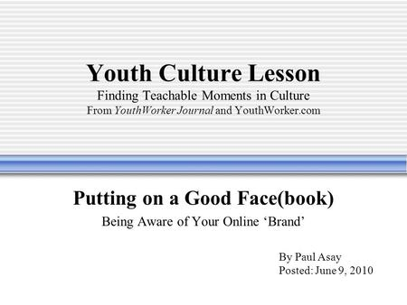 Youth Culture Lesson Finding Teachable Moments in Culture From YouthWorker Journal and YouthWorker.com Putting on a Good Face(book) Being Aware of Your.